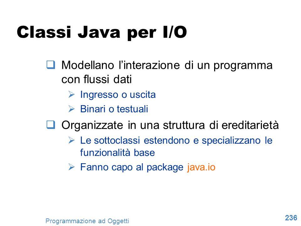 236 Programmazione ad Oggetti Classi Java per I/O Modellano linterazione di un programma con flussi dati Ingresso o uscita Binari o testuali Organizza