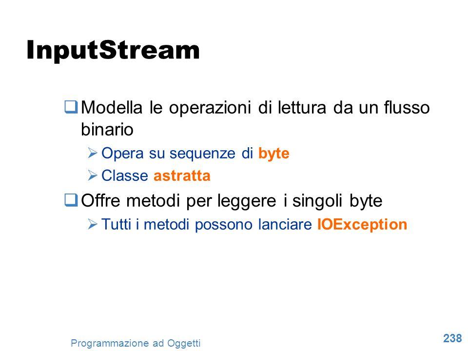 238 Programmazione ad Oggetti InputStream Modella le operazioni di lettura da un flusso binario Opera su sequenze di byte Classe astratta Offre metodi