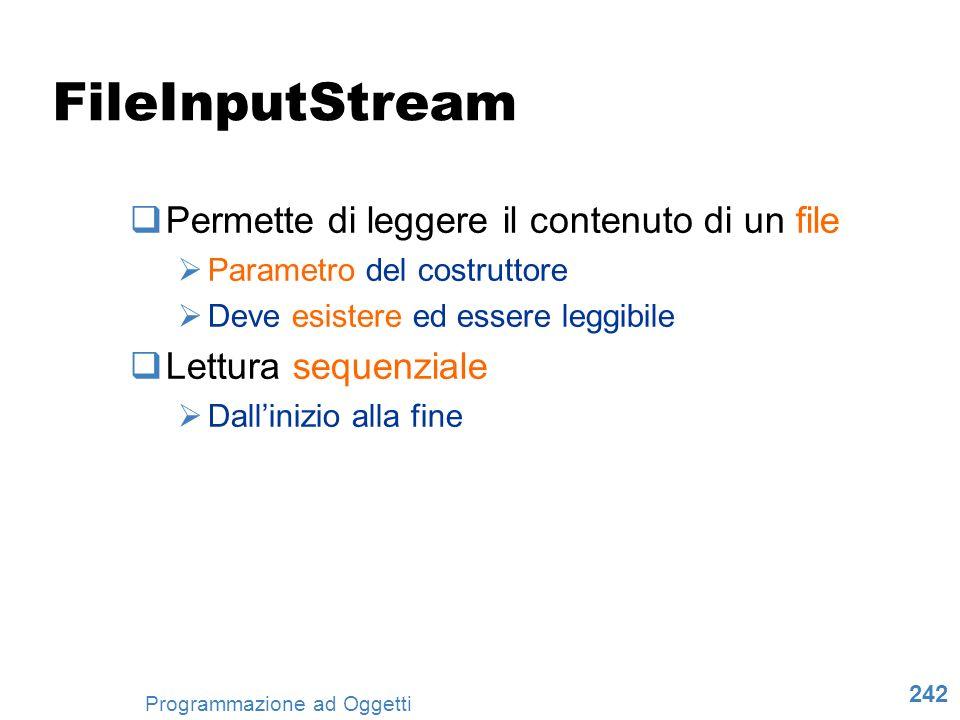 242 Programmazione ad Oggetti FileInputStream Permette di leggere il contenuto di un file Parametro del costruttore Deve esistere ed essere leggibile