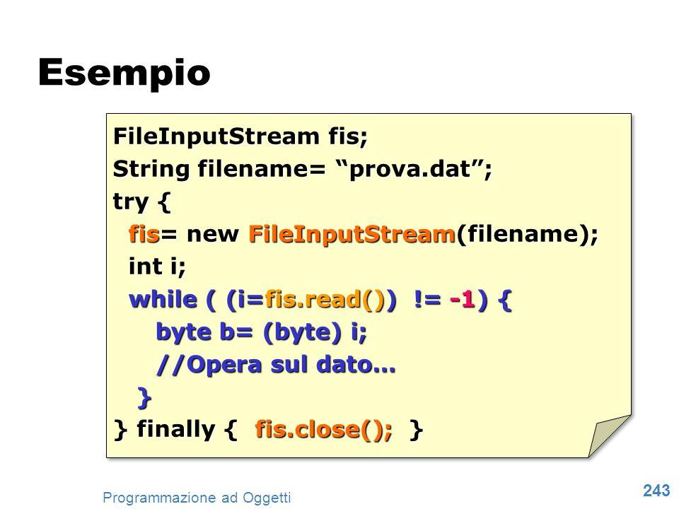 243 Programmazione ad Oggetti FileInputStream fis; String filename= prova.dat; try { fis= new FileInputStream(filename); fis= new FileInputStream(file