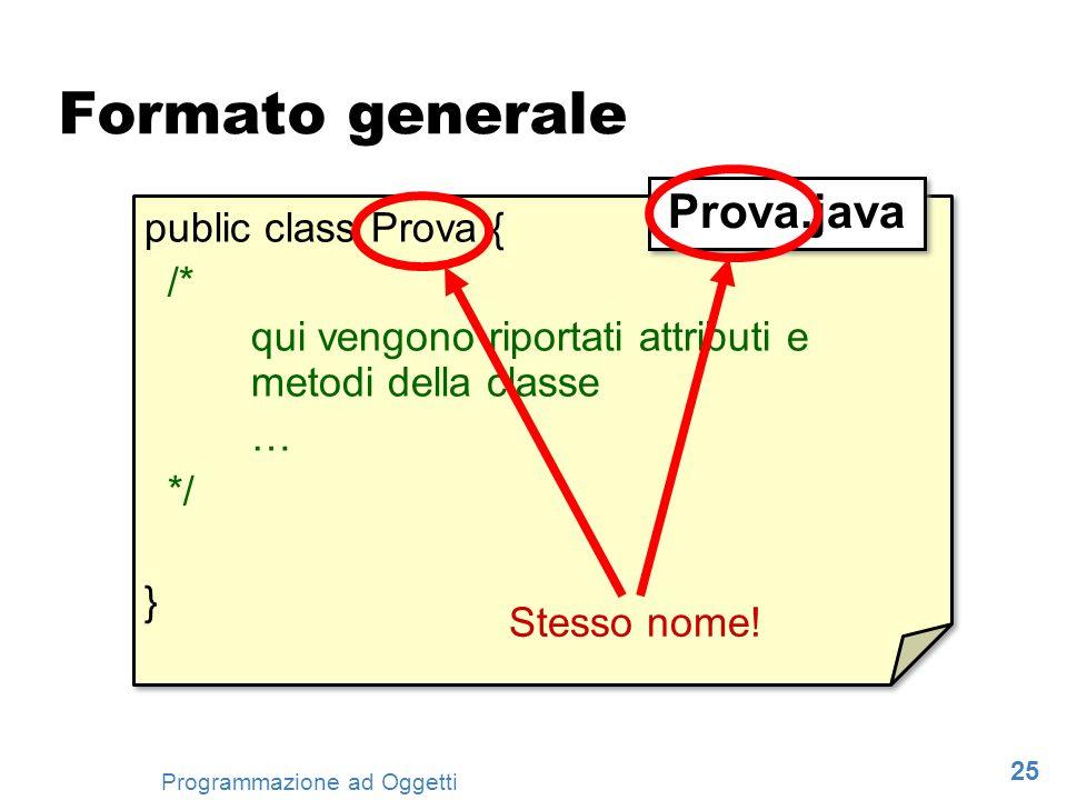 25 Programmazione ad Oggetti Formato generale public class Prova { /* qui vengono riportati attributi e metodi della classe … */ } public class Prova