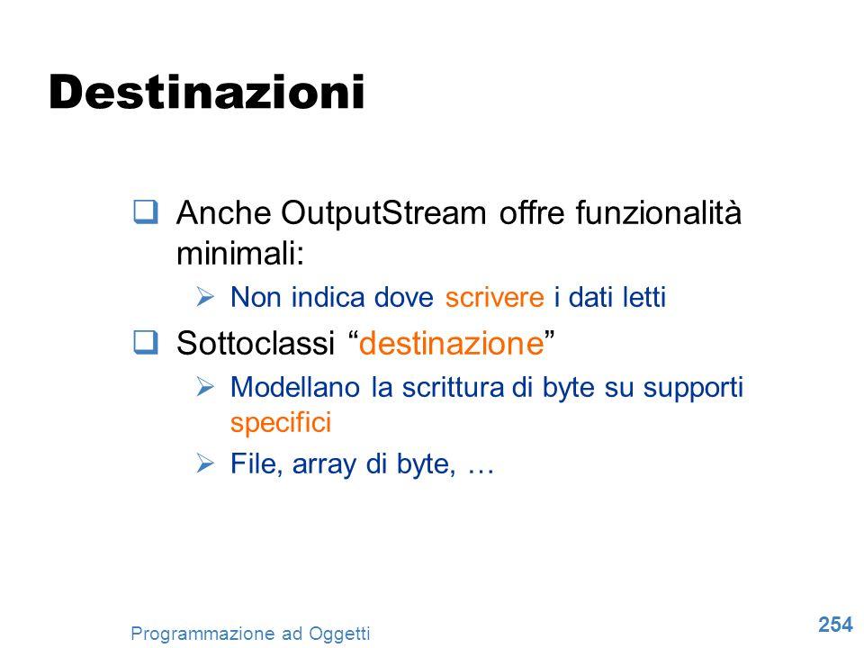 254 Programmazione ad Oggetti Destinazioni Anche OutputStream offre funzionalità minimali: Non indica dove scrivere i dati letti Sottoclassi destinazi