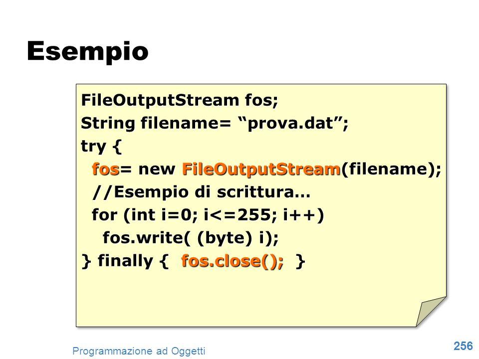 256 Programmazione ad Oggetti FileOutputStream fos; String filename= prova.dat; try { fos= new FileOutputStream(filename); fos= new FileOutputStream(f