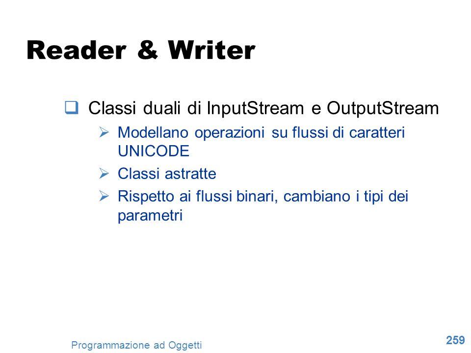 259 Programmazione ad Oggetti Reader & Writer Classi duali di InputStream e OutputStream Modellano operazioni su flussi di caratteri UNICODE Classi as