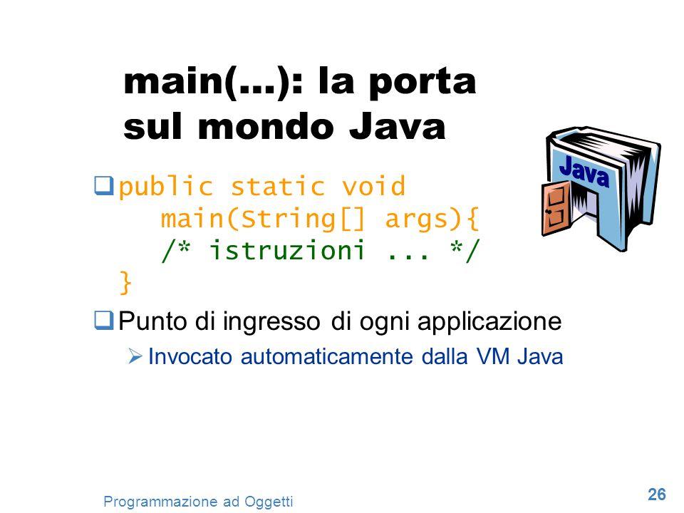 26 Programmazione ad Oggetti main(…): la porta sul mondo Java public static void main(String[] args){ /* istruzioni... */ } Punto di ingresso di ogni