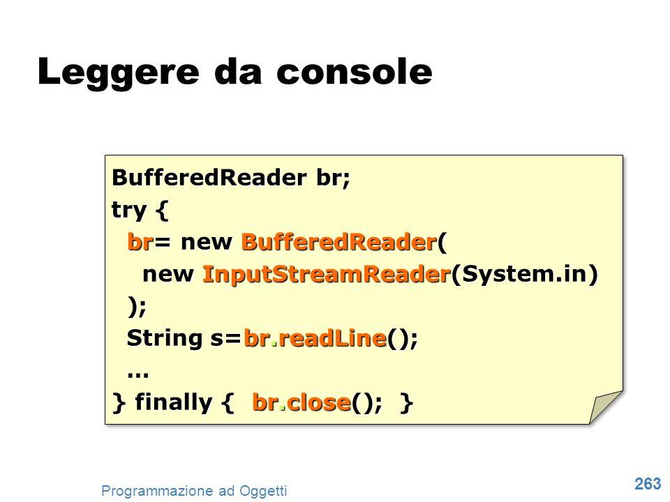 263 Programmazione ad Oggetti Leggere da console BufferedReader br; try { br= new BufferedReader( br= new BufferedReader( new InputStreamReader(System