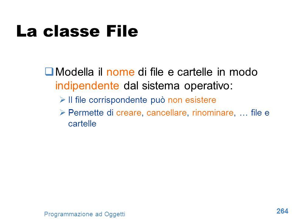 264 Programmazione ad Oggetti La classe File Modella il nome di file e cartelle in modo indipendente dal sistema operativo: Il file corrispondente può