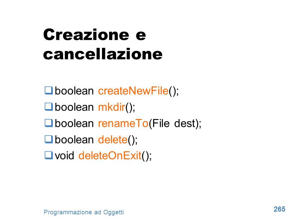 265 Programmazione ad Oggetti Creazione e cancellazione boolean createNewFile(); boolean mkdir(); boolean renameTo(File dest); boolean delete(); void