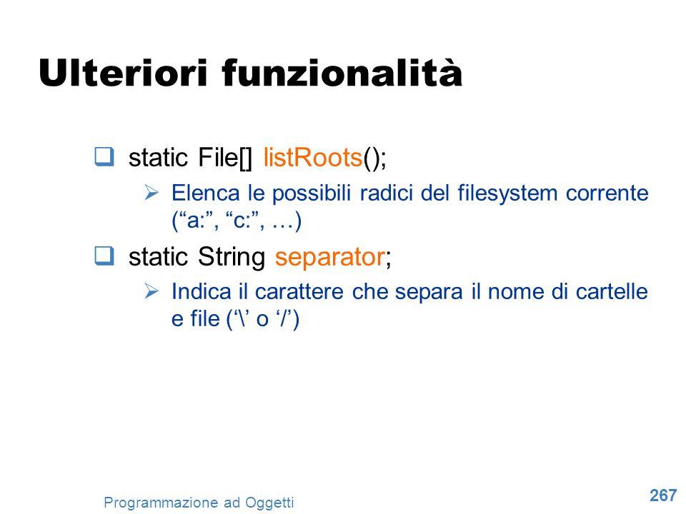 267 Programmazione ad Oggetti Ulteriori funzionalità static File[] listRoots(); Elenca le possibili radici del filesystem corrente (a:, c:, …) static