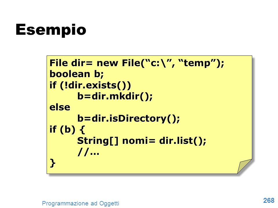 268 Programmazione ad Oggetti Esempio File dir= new File(c:\, temp); boolean b; if (!dir.exists()) b=dir.mkdir();elseb=dir.isDirectory(); if (b) { Str