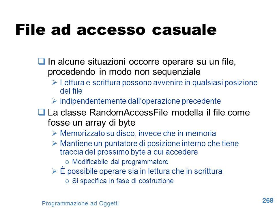 269 Programmazione ad Oggetti File ad accesso casuale In alcune situazioni occorre operare su un file, procedendo in modo non sequenziale Lettura e sc