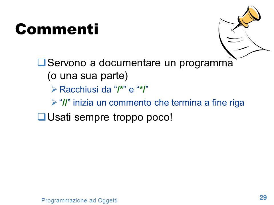 29 Programmazione ad Oggetti Commenti Servono a documentare un programma (o una sua parte) Racchiusi da /* e */ // inizia un commento che termina a fi