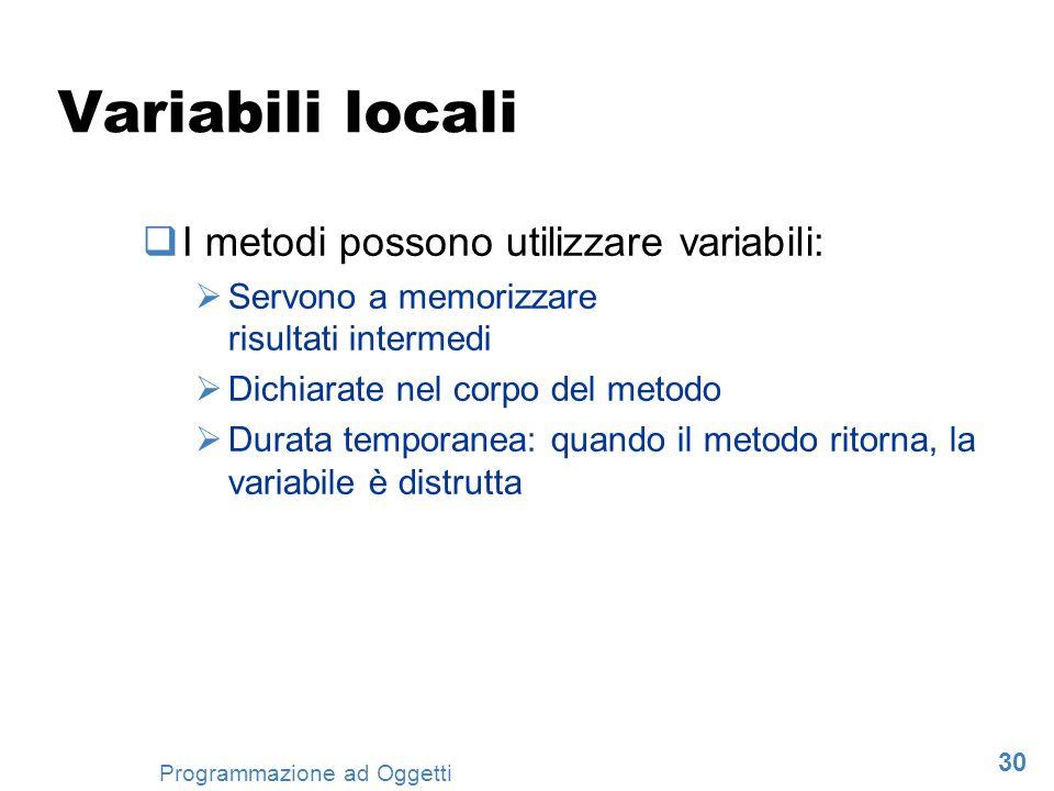 30 Programmazione ad Oggetti Variabili locali I metodi possono utilizzare variabili: Servono a memorizzare risultati intermedi Dichiarate nel corpo de