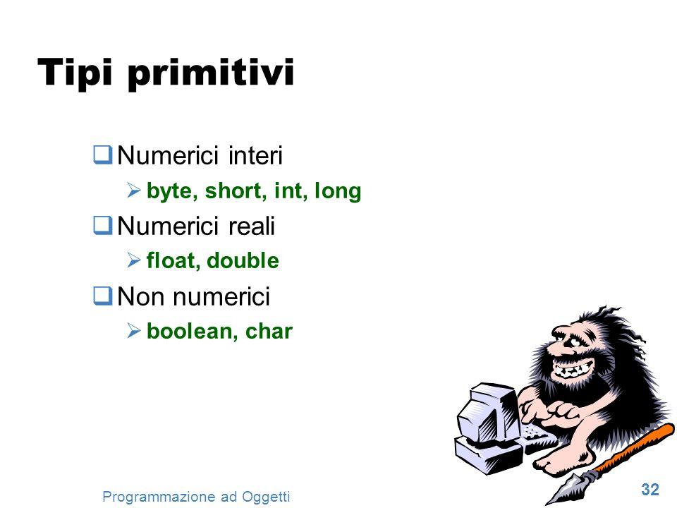 32 Programmazione ad Oggetti Tipi primitivi Numerici interi byte, short, int, long Numerici reali float, double Non numerici boolean, char