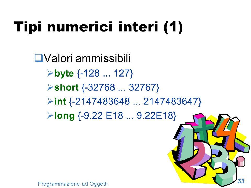 33 Programmazione ad Oggetti Tipi numerici interi (1) Valori ammissibili byte {-128... 127} short {-32768... 32767} int {-2147483648... 2147483647} lo