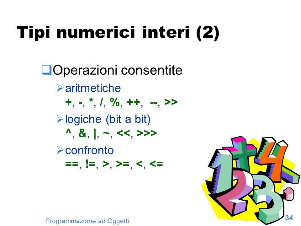 34 Programmazione ad Oggetti Tipi numerici interi (2) Operazioni consentite aritmetiche +, -, *, /, %, ++, --, >> logiche (bit a bit) ^, &, |, ~, >> c