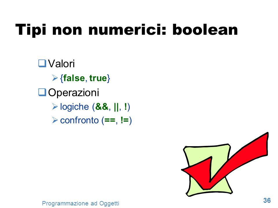 36 Programmazione ad Oggetti Tipi non numerici: boolean Valori {false, true} Operazioni logiche (&&, ||, !) confronto (==, !=)
