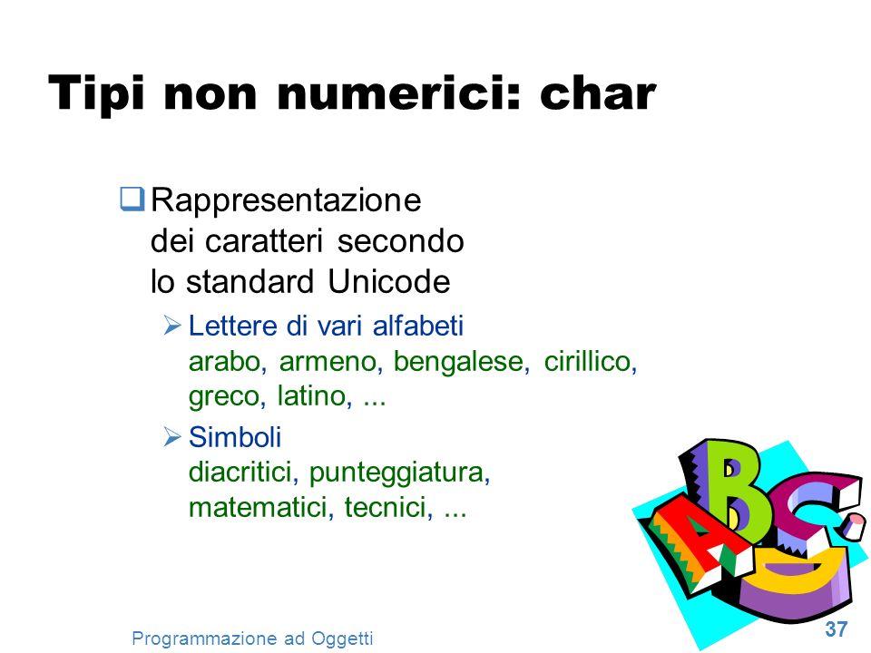 37 Programmazione ad Oggetti Tipi non numerici: char Rappresentazione dei caratteri secondo lo standard Unicode Lettere di vari alfabeti arabo, armeno