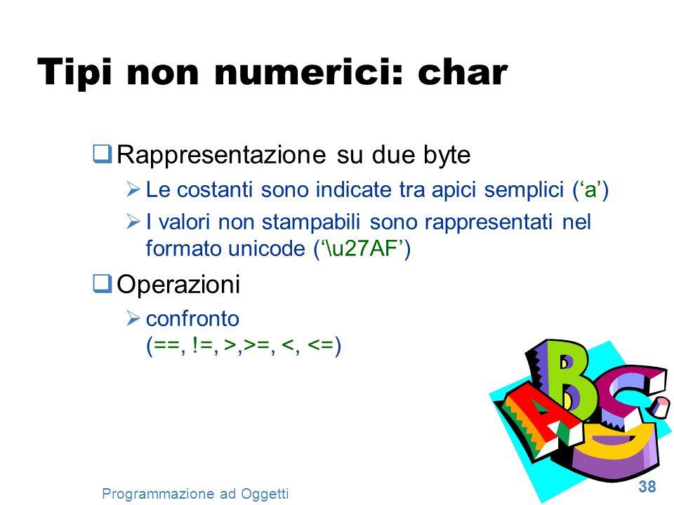 38 Programmazione ad Oggetti Tipi non numerici: char Rappresentazione su due byte Le costanti sono indicate tra apici semplici (a) I valori non stampa