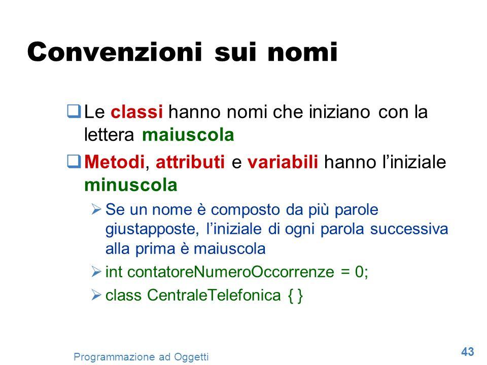 43 Programmazione ad Oggetti Convenzioni sui nomi Le classi hanno nomi che iniziano con la lettera maiuscola Metodi, attributi e variabili hanno liniz