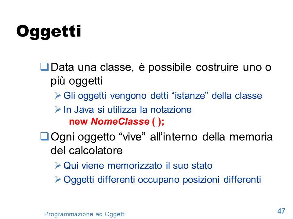 47 Programmazione ad Oggetti Oggetti Data una classe, è possibile costruire uno o più oggetti Gli oggetti vengono detti istanze della classe In Java s