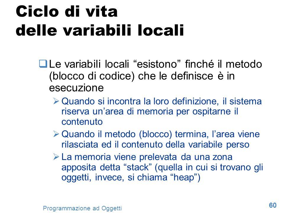 60 Programmazione ad Oggetti Ciclo di vita delle variabili locali Le variabili locali esistono finché il metodo (blocco di codice) che le definisce è