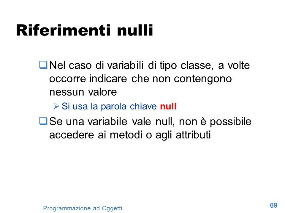 69 Programmazione ad Oggetti Riferimenti nulli Nel caso di variabili di tipo classe, a volte occorre indicare che non contengono nessun valore Si usa