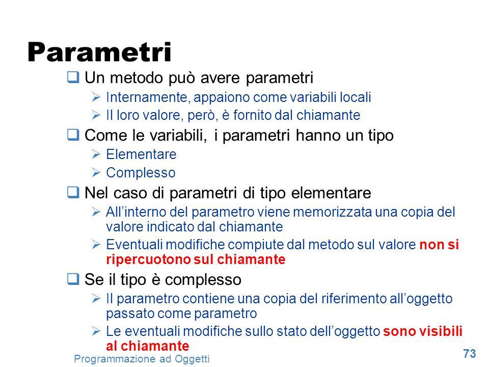 73 Programmazione ad Oggetti Parametri Un metodo può avere parametri Internamente, appaiono come variabili locali Il loro valore, però, è fornito dal