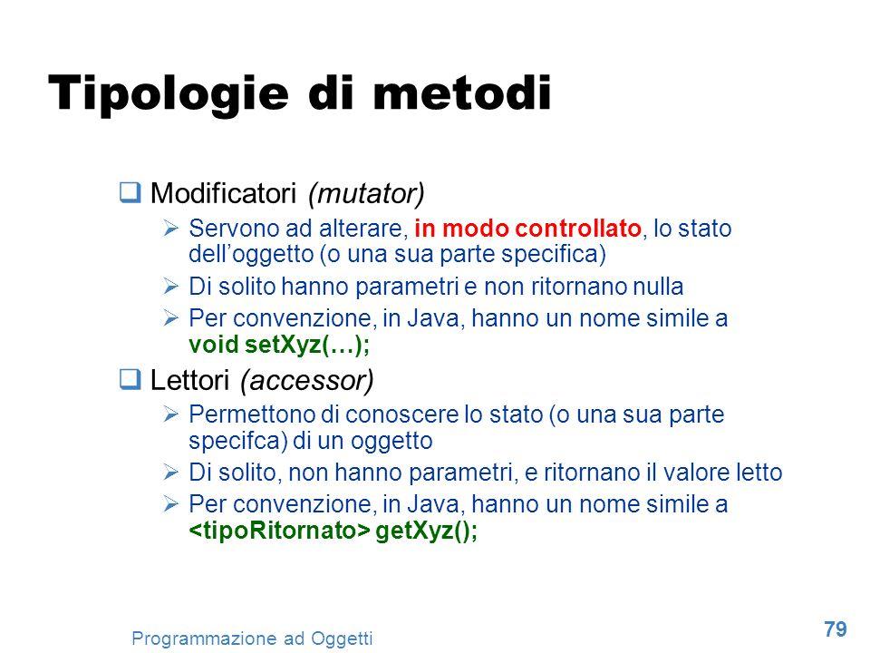 79 Programmazione ad Oggetti Tipologie di metodi Modificatori (mutator) Servono ad alterare, in modo controllato, lo stato delloggetto (o una sua part