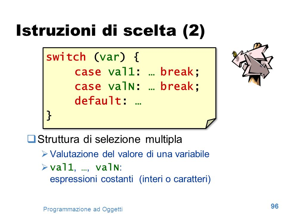96 Programmazione ad Oggetti Istruzioni di scelta (2) Struttura di selezione multipla Valutazione del valore di una variabile val1, …, valN : espressi