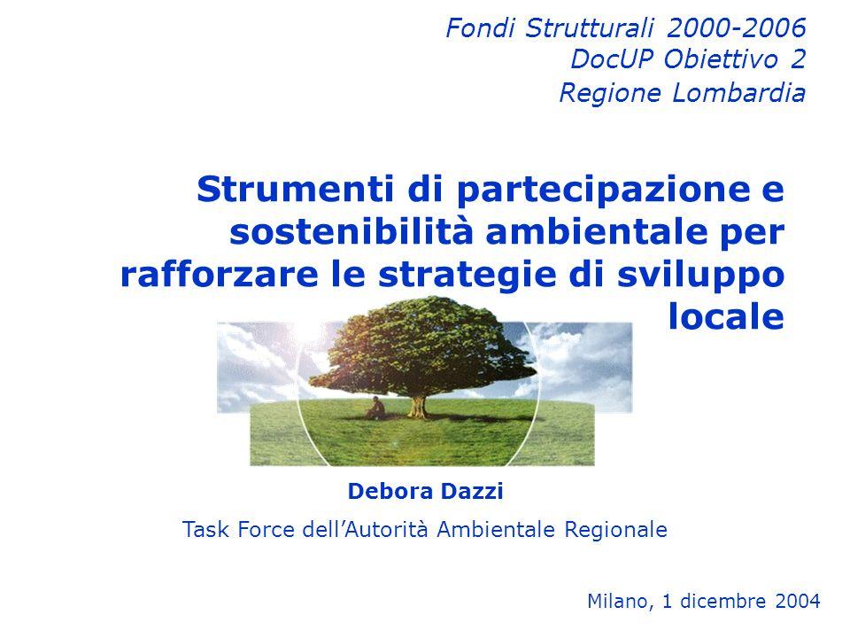 Debora Dazzi Task Force dellAutorità Ambientale Regionale Milano, 1 dicembre 2004 Fondi Strutturali 2000-2006 DocUP Obiettivo 2 Regione Lombardia Strumenti di partecipazione e sostenibilità ambientale per rafforzare le strategie di sviluppo locale