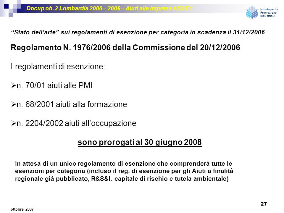 Docup ob. 2 Lombardia 2000 – 2006 – Aiuti alle imprese ASSE 1 Istituto per la Promozione Industriale 27 ottobre 2007 Regolamento N. 1976/2006 della Co