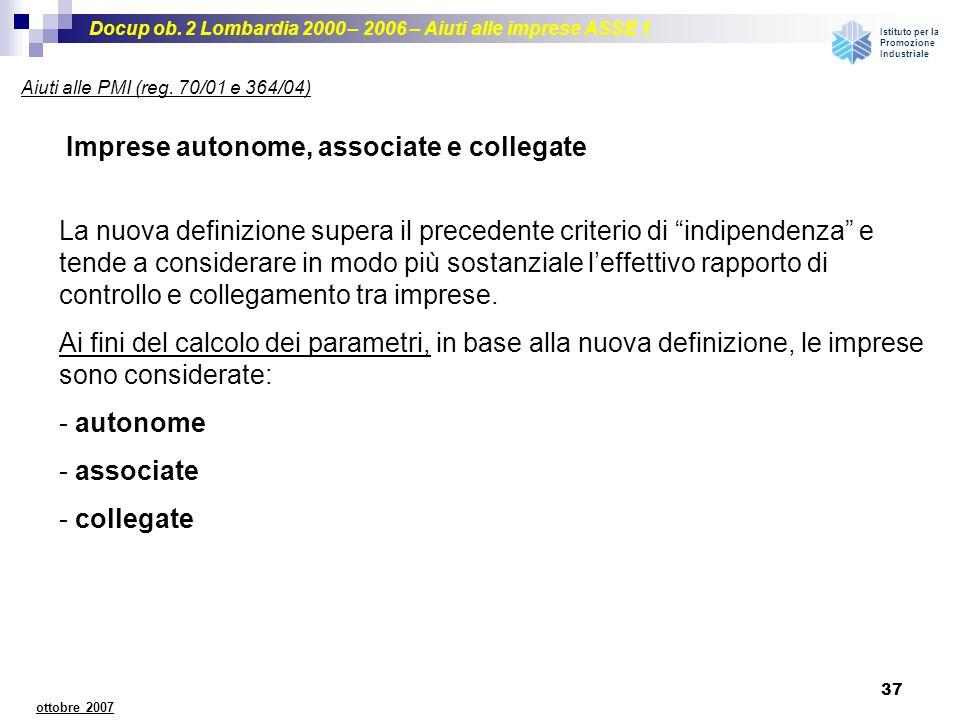 Docup ob. 2 Lombardia 2000 – 2006 – Aiuti alle imprese ASSE 1 Istituto per la Promozione Industriale 37 ottobre 2007 Imprese autonome, associate e col