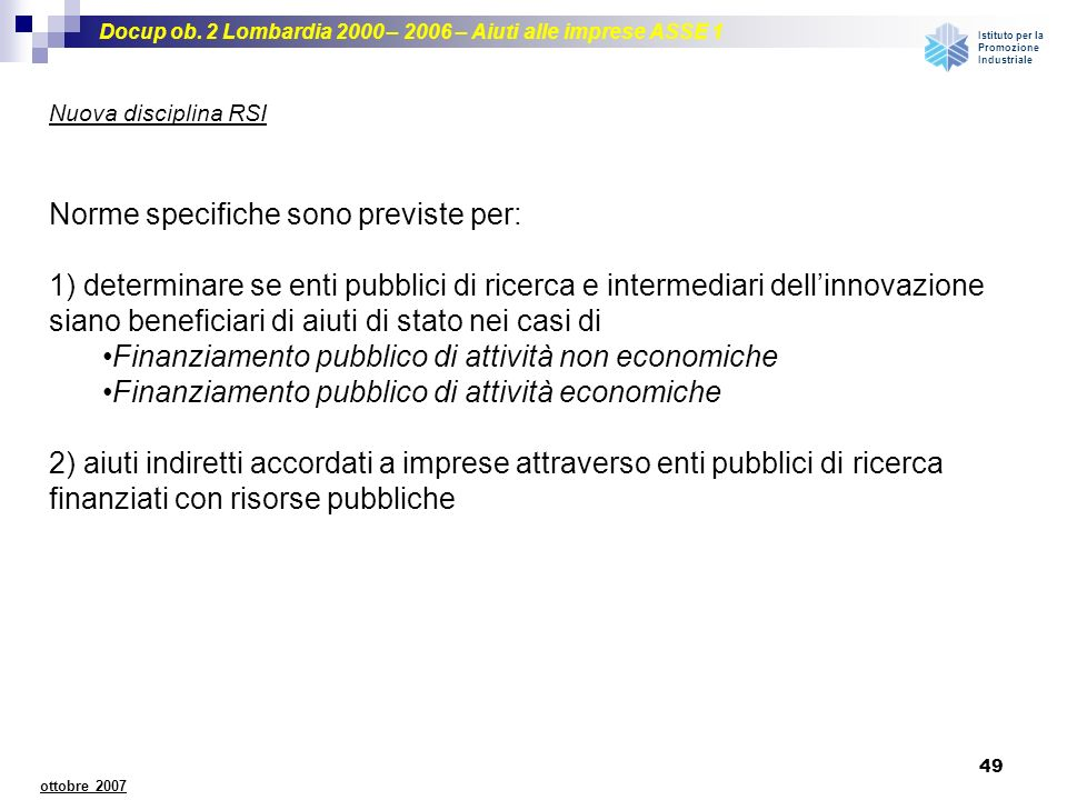 Docup ob. 2 Lombardia 2000 – 2006 – Aiuti alle imprese ASSE 1 Istituto per la Promozione Industriale 49 ottobre 2007 Nuova disciplina RSI Norme specif