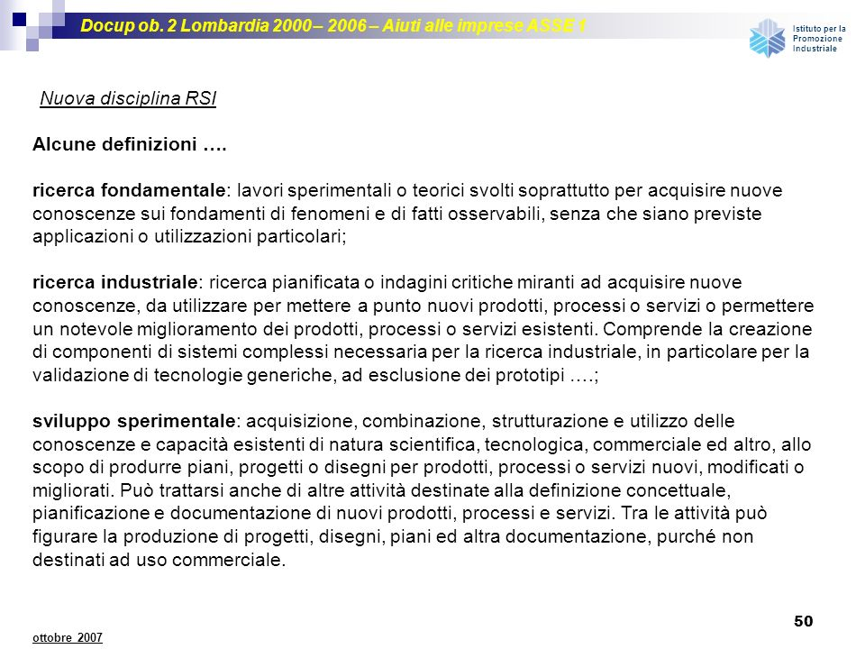 Docup ob. 2 Lombardia 2000 – 2006 – Aiuti alle imprese ASSE 1 Istituto per la Promozione Industriale 50 ottobre 2007 Nuova disciplina RSI Alcune defin