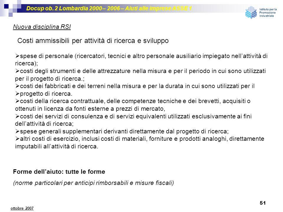 Docup ob. 2 Lombardia 2000 – 2006 – Aiuti alle imprese ASSE 1 Istituto per la Promozione Industriale 51 ottobre 2007 Nuova disciplina RSI Costi ammiss