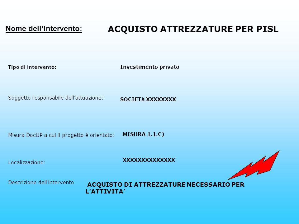 Nome dellintervento: ACQUISTO ATTREZZATURE PER PISL Tipo di intervento: Investimento privato Soggetto responsabile dellattuazione: SOCIETà XXXXXXXX Misura DocUP a cui il progetto è orientato: MISURA 1.1.C) Localizzazione: Descrizione dellintervento ACQUISTO DI ATTREZZATURE NECESSARIO PER LATTIVITA XXXXXXXXXXXXXX