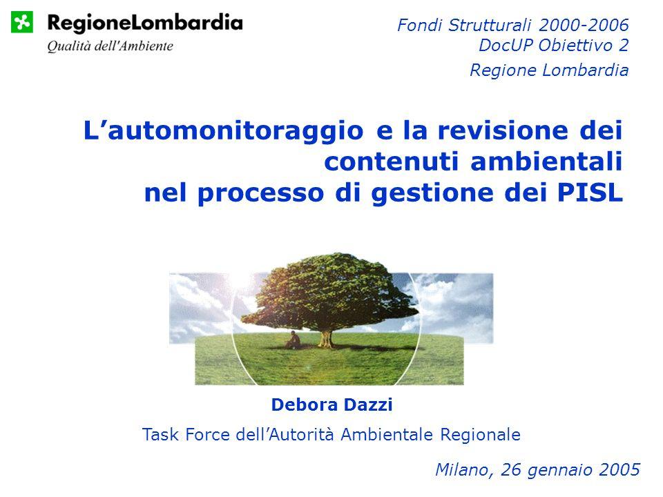 Debora Dazzi Task Force dellAutorità Ambientale Regionale Milano, 26 gennaio 2005 Fondi Strutturali 2000-2006 DocUP Obiettivo 2 Regione Lombardia Lautomonitoraggio e la revisione dei contenuti ambientali nel processo di gestione dei PISL