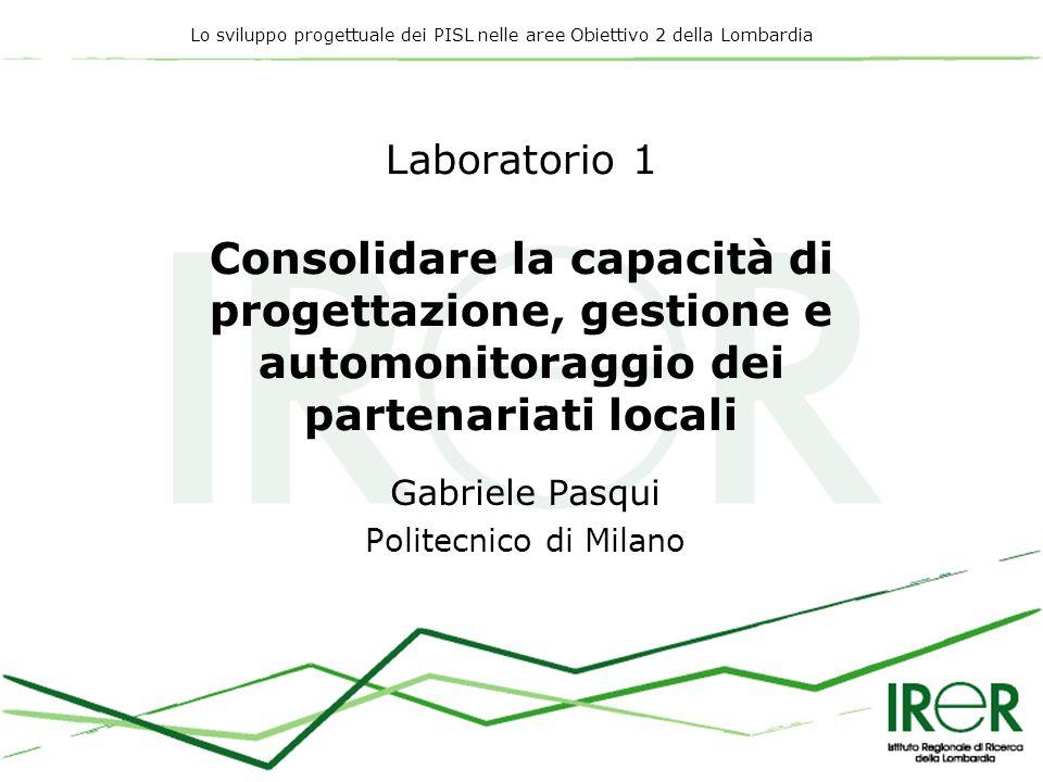 Lo sviluppo progettuale dei PISL nelle aree Obiettivo 2 della Lombardia Laboratorio 1 Consolidare la capacità di progettazione, gestione e automonitoraggio dei partenariati locali Gabriele Pasqui Politecnico di Milano