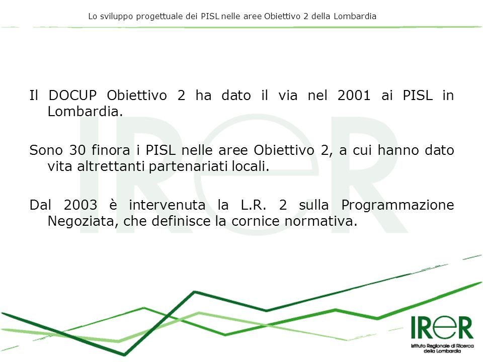 Lo sviluppo progettuale dei PISL nelle aree Obiettivo 2 della Lombardia Il DOCUP Obiettivo 2 ha dato il via nel 2001 ai PISL in Lombardia. Sono 30 fin