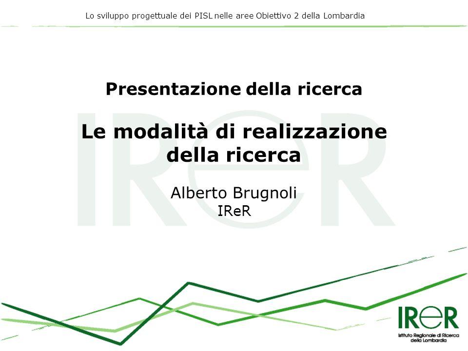 Lo sviluppo progettuale dei PISL nelle aree Obiettivo 2 della Lombardia Presentazione della ricerca Le modalità di realizzazione della ricerca Alberto