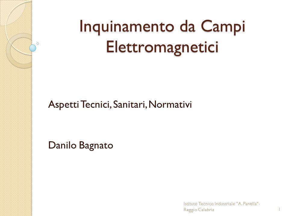 Inquinamento da Campi Elettromagnetici Aspetti Tecnici, Sanitari, Normativi Danilo Bagnato Istituto Tecnico Industriale