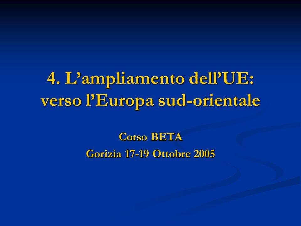 4. Lampliamento dellUE: verso lEuropa sud-orientale Corso BETA Gorizia 17-19 Ottobre 2005