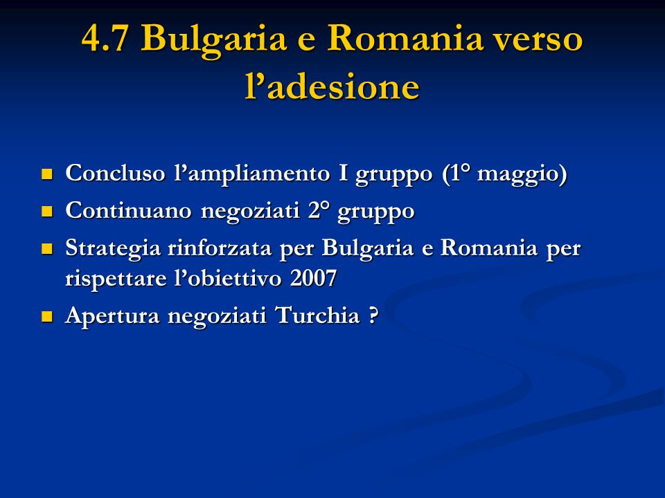 4.7 Bulgaria e Romania verso ladesione Concluso lampliamento I gruppo (1° maggio) Concluso lampliamento I gruppo (1° maggio) Continuano negoziati 2° g