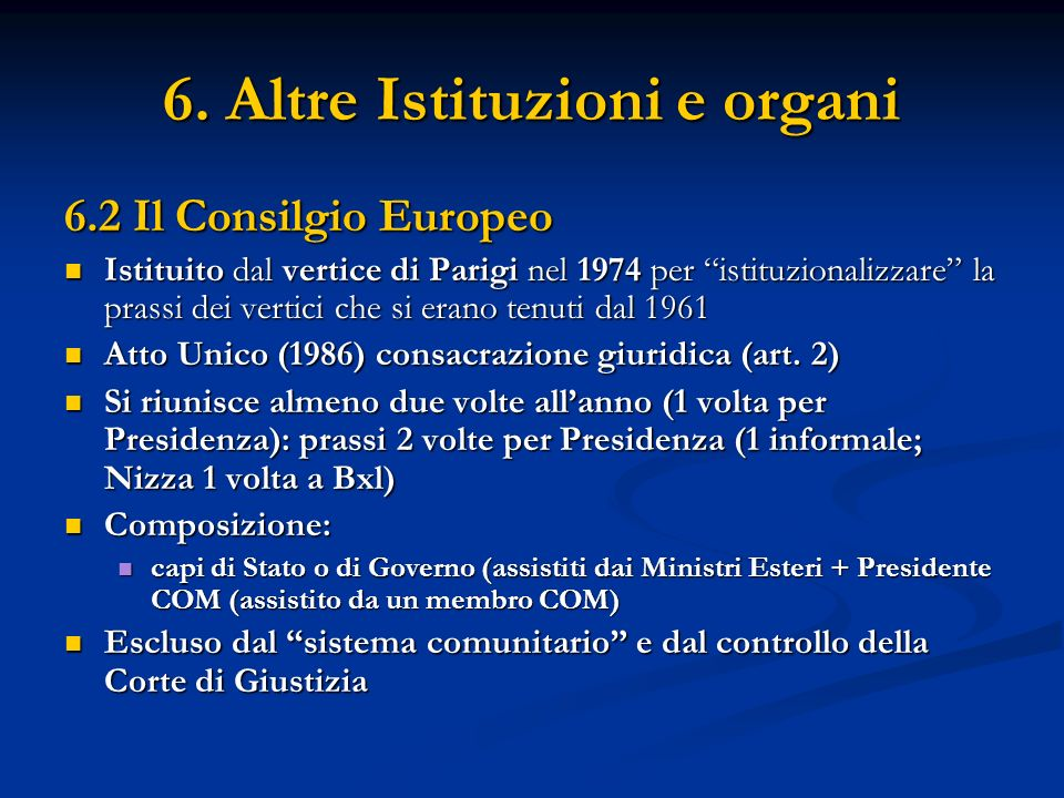 6. Altre Istituzioni e organi 6.2 Il Consilgio Europeo Istituito dal vertice di Parigi nel 1974 per istituzionalizzare la prassi dei vertici che si er