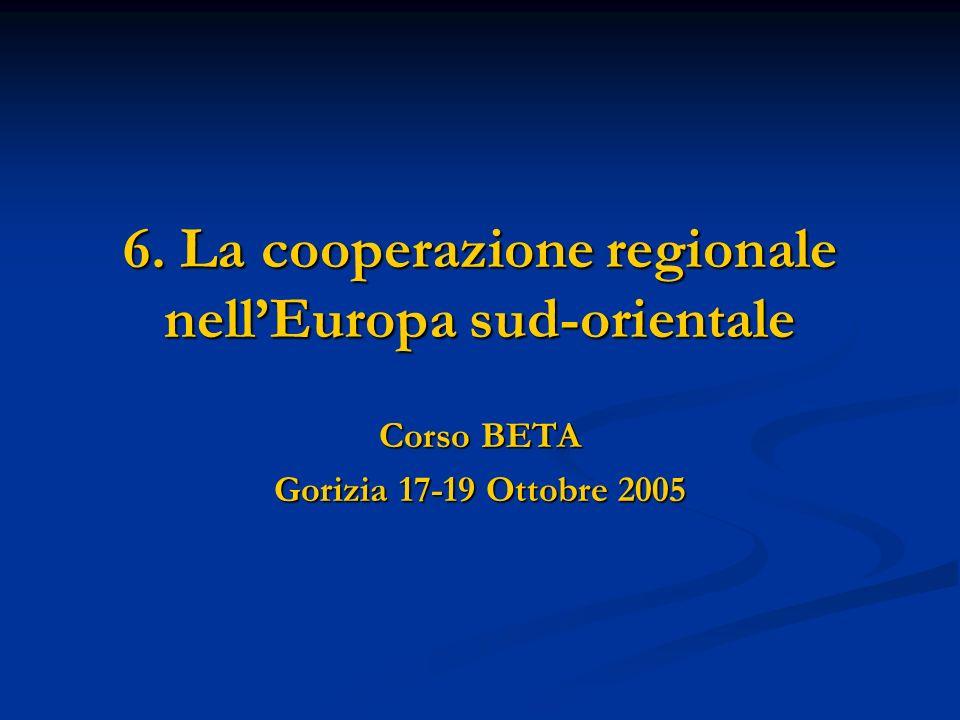 6. La cooperazione regionale nellEuropa sud-orientale Corso BETA Gorizia 17-19 Ottobre 2005