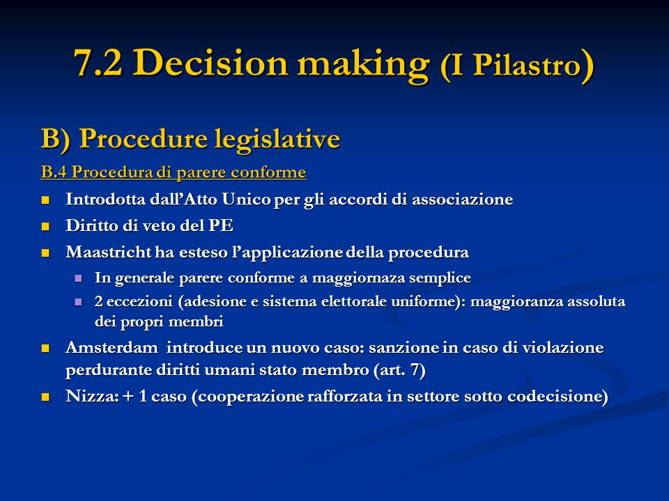 7.2 Decision making (I Pilastro ) B) Procedure legislative B.4 Procedura di parere conforme Introdotta dallAtto Unico per gli accordi di associazione