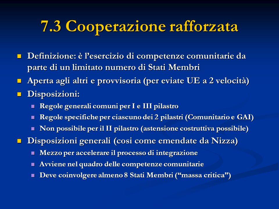 7.3 Cooperazione rafforzata Definizione: è lesercizio di competenze comunitarie da parte di un limitato numero di Stati Membri Definizione: è lesercizio di competenze comunitarie da parte di un limitato numero di Stati Membri Aperta agli altri e provvisoria (per eviate UE a 2 velocità) Aperta agli altri e provvisoria (per eviate UE a 2 velocità) Disposizioni: Disposizioni: Regole generali comuni per I e III pilastro Regole generali comuni per I e III pilastro Regole specifiche per ciascuno dei 2 pilastri (Comunitario e GAI) Regole specifiche per ciascuno dei 2 pilastri (Comunitario e GAI) Non possibile per il II pilastro (astensione costruttiva possibile) Non possibile per il II pilastro (astensione costruttiva possibile) Disposizioni generali (cosi come emendate da Nizza) Disposizioni generali (cosi come emendate da Nizza) Mezzo per accelerare il processo di integrazione Mezzo per accelerare il processo di integrazione Avviene nel quadro delle competenze comunitarie Avviene nel quadro delle competenze comunitarie Deve coinvolgere almeno 8 Stati Membri (massa critica) Deve coinvolgere almeno 8 Stati Membri (massa critica)