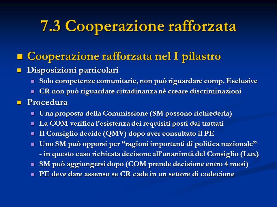 7.3 Cooperazione rafforzata Cooperazione rafforzata nel I pilastro Cooperazione rafforzata nel I pilastro Disposizioni particolari Disposizioni particolari Solo competenze comunitarie, non può riguardare comp.