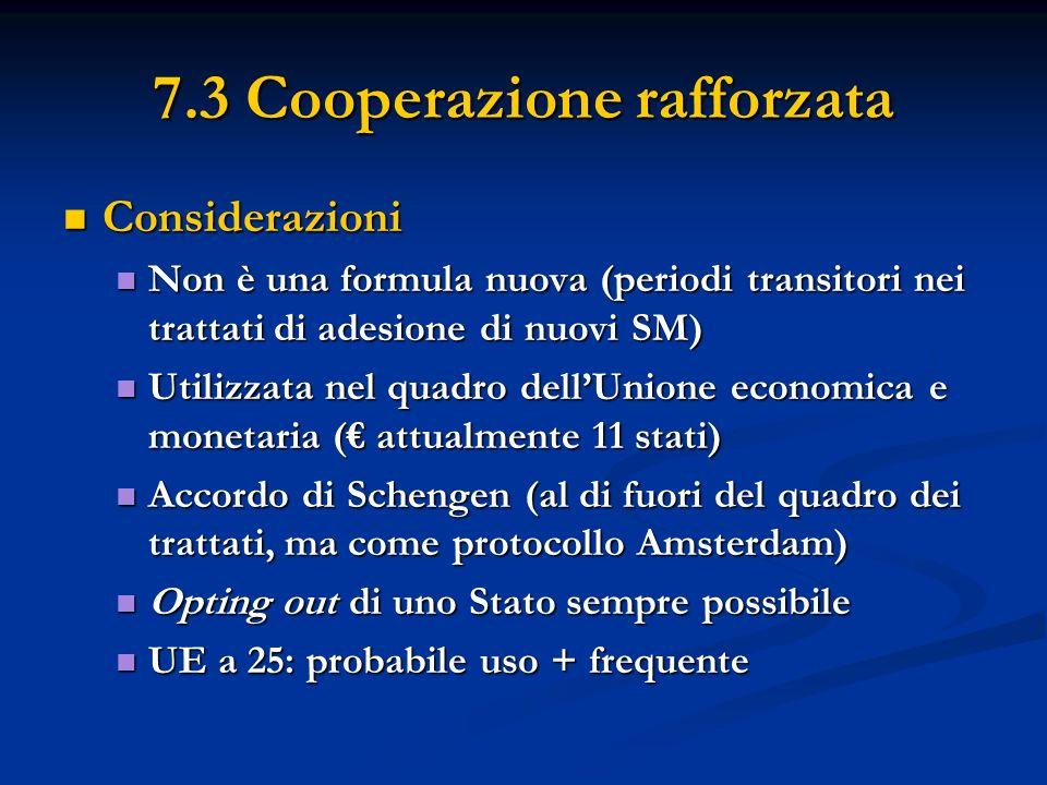 7.3 Cooperazione rafforzata Considerazioni Considerazioni Non è una formula nuova (periodi transitori nei trattati di adesione di nuovi SM) Non è una formula nuova (periodi transitori nei trattati di adesione di nuovi SM) Utilizzata nel quadro dellUnione economica e monetaria ( attualmente 11 stati) Utilizzata nel quadro dellUnione economica e monetaria ( attualmente 11 stati) Accordo di Schengen (al di fuori del quadro dei trattati, ma come protocollo Amsterdam) Accordo di Schengen (al di fuori del quadro dei trattati, ma come protocollo Amsterdam) Opting out di uno Stato sempre possibile Opting out di uno Stato sempre possibile UE a 25: probabile uso + frequente UE a 25: probabile uso + frequente